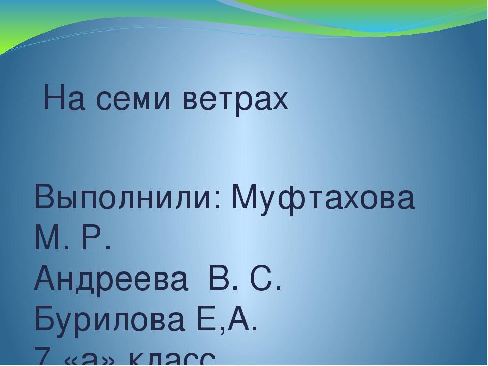 На семи ветрах Выполнили: Муфтахова М. Р. Андреева В. С. Бурилова Е,А. 7 «а»...