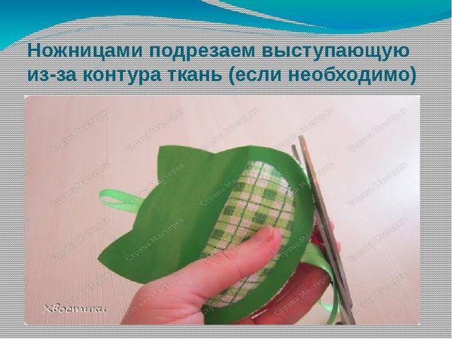 Ножницами подрезаем выступающую из-за контура ткань (если необходимо)