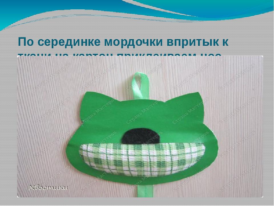 По серединке мордочки впритык к ткани на картон приклеиваем нос.