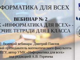 ИНФОРМАТИКА ДЛЯ ВСЕХ Ведущий вебинара: Дмитрий Павлов Старший преподаватель м