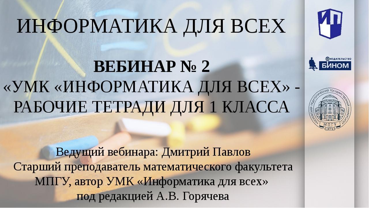 ИНФОРМАТИКА ДЛЯ ВСЕХ Ведущий вебинара: Дмитрий Павлов Старший преподаватель м...