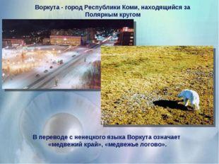 Воркута - город Республики Коми, находящийся за Полярным кругом В переводе с