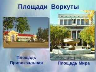 Площади Воркуты Площадь Мира Площадь Привокзальная