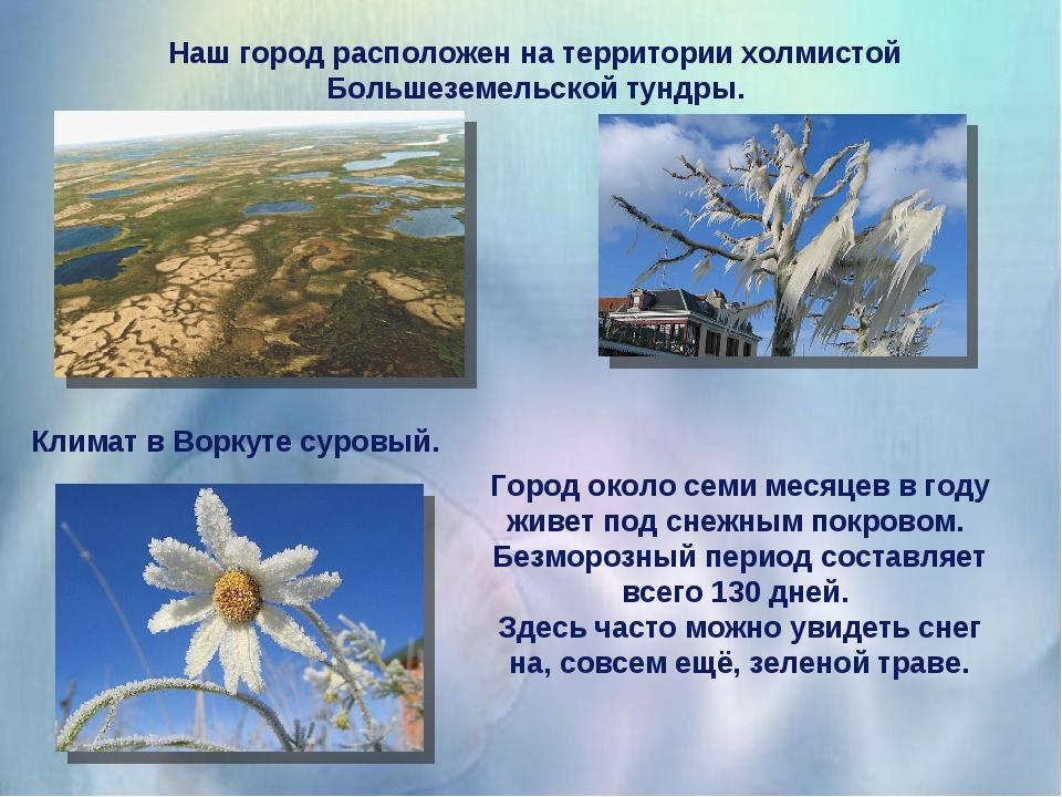 Наш город расположен на территории холмистой Большеземельской тундры. Климат...