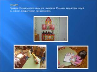 ТЕАТР Задачи:Формирование навыков слушания; Развитие творчества детей на осн