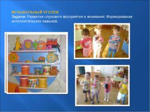 МУЗЫКАЛЬНЫЙ УГОЛОК Задачи:Развитие слухового восприятия и внимания; Формиров