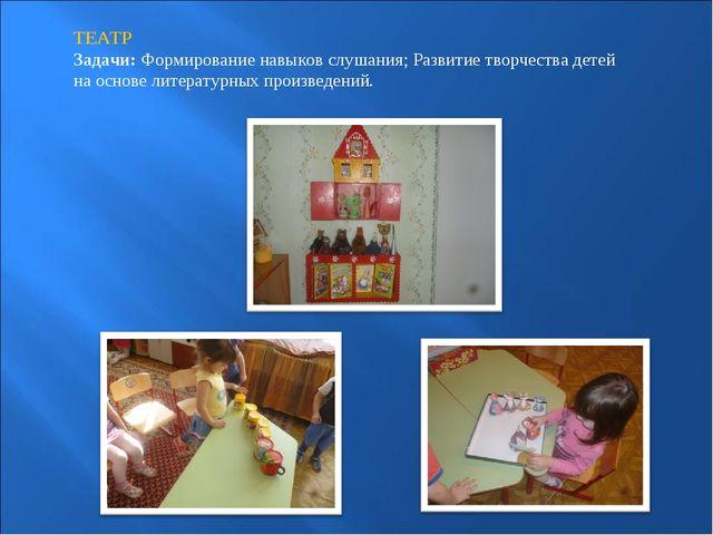 ТЕАТР Задачи:Формирование навыков слушания; Развитие творчества детей на осн...