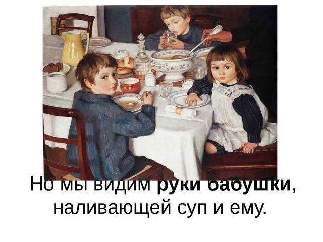 Но мы видим руки бабушки, наливающей суп и ему.