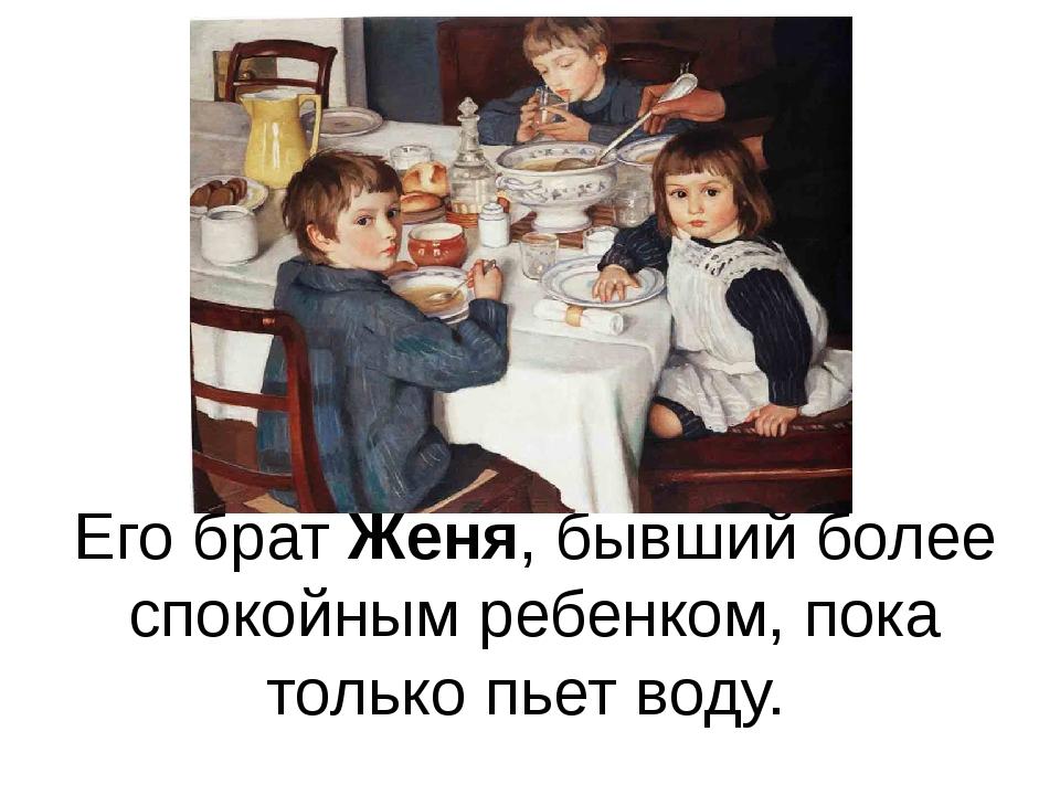 Его брат Женя, бывший более спокойным ребенком, пока только пьет воду.