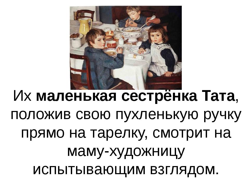 Их маленькая сестрёнка Тата, положив свою пухленькую ручку прямо на тарелку,...