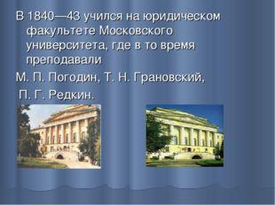 В 1840—43 учился на юридическом факультете Московского университета, где в то