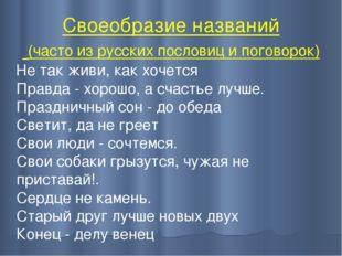 Своеобразие названий (часто из русских пословиц и поговорок) Не так живи, как