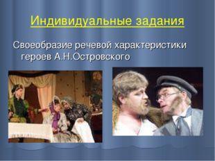 Индивидуальные задания Своеобразие речевой характеристики героев А.Н.Островск