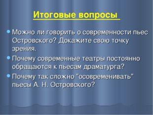 Итоговые вопросы Можно ли говорить о современности пьес Островского? Докажите