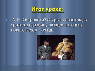 Итог урока: А.Н.Островский открыл незнакомую зрителю страницу, выведя на сц