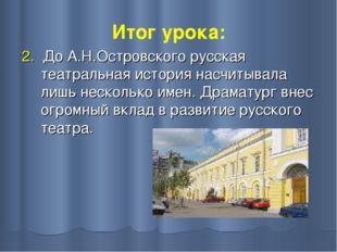 Итог урока: 2. До А.Н.Островского русская театральная история насчитывала лиш