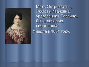 Мать Островского, Любовь Ивановна, урожденная Саввина, была дочерью священни