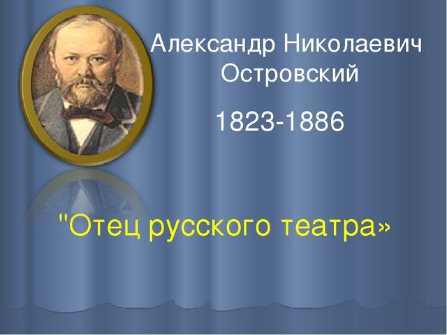 """""""Отец русского театра» АлександрНиколаевич Островский 1823-1886"""