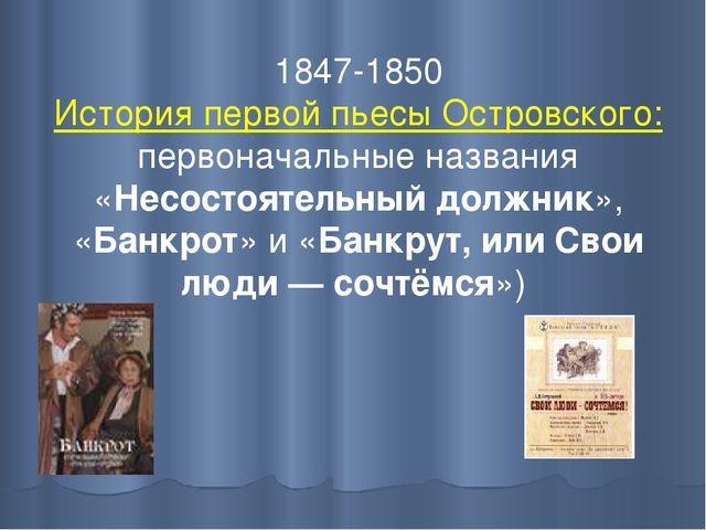 1847-1850 История первой пьесы Островского: первоначальные названия «Несостоя...