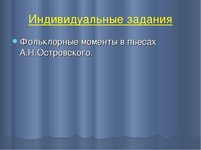 Индивидуальные задания Фольклорные моменты в пьесах А.Н.Островского.