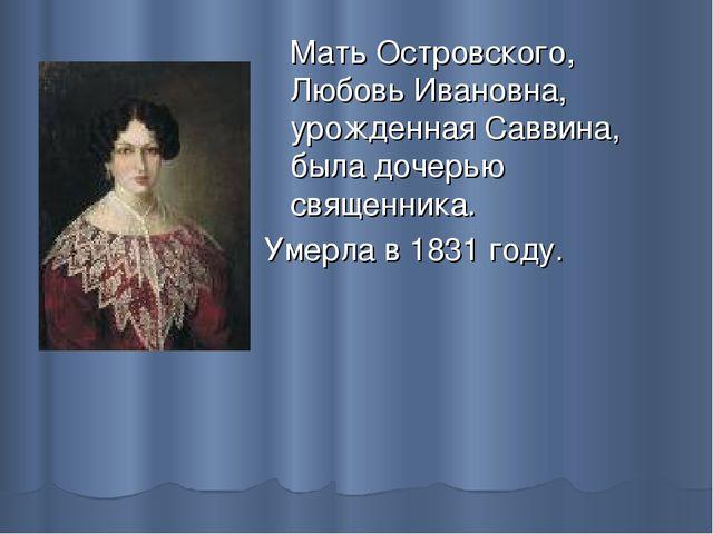 Мать Островского, Любовь Ивановна, урожденная Саввина, была дочерью священни...