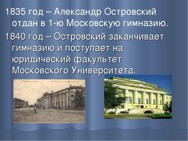 1835 год – Александр Островский отдан в 1-ю Московскую гимназию. 1840 год – О...