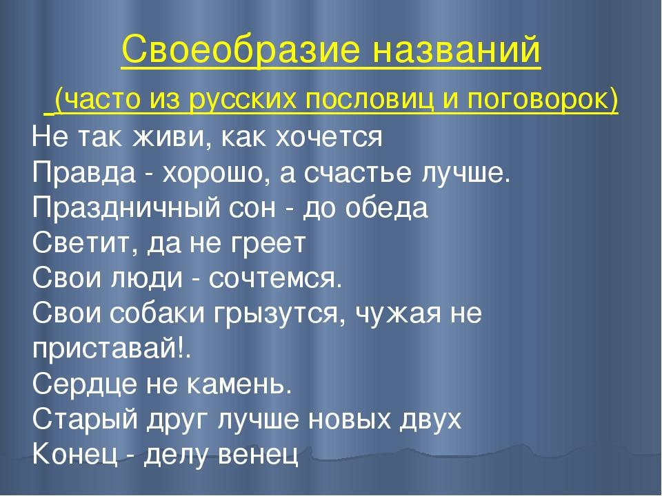 Своеобразие названий (часто из русских пословиц и поговорок) Не так живи, как...