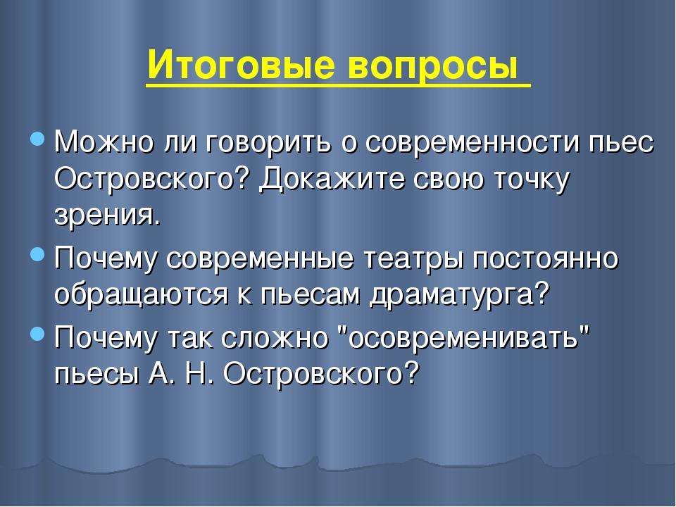 Итоговые вопросы Можно ли говорить о современности пьес Островского? Докажите...