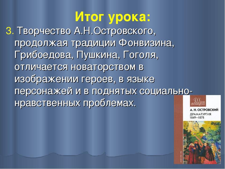 Итог урока: 3. Творчество А.Н.Островского, продолжая традиции Фонвизина, Гриб...