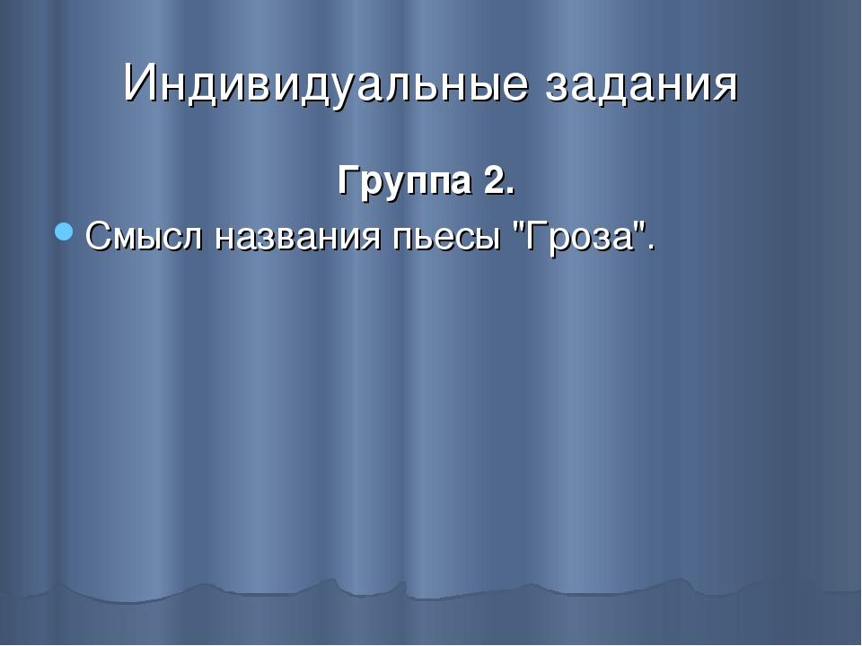 """Индивидуальные задания Группа 2. Смысл названия пьесы """"Гроза""""."""