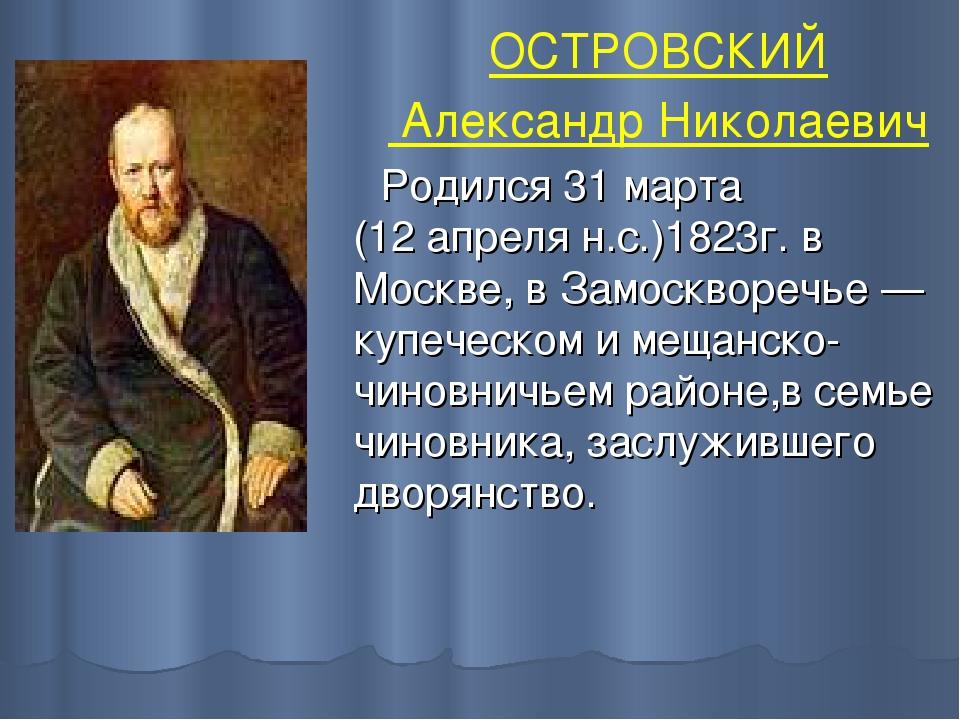 ОСТРОВСКИЙ Александр Николаевич Родился 31 марта (12апреля н.с.)1823г. в Мос...