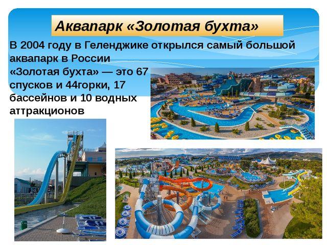 Аквапарк «Золотая бухта» В 2004 году в Геленджике открылся самый большой акв...