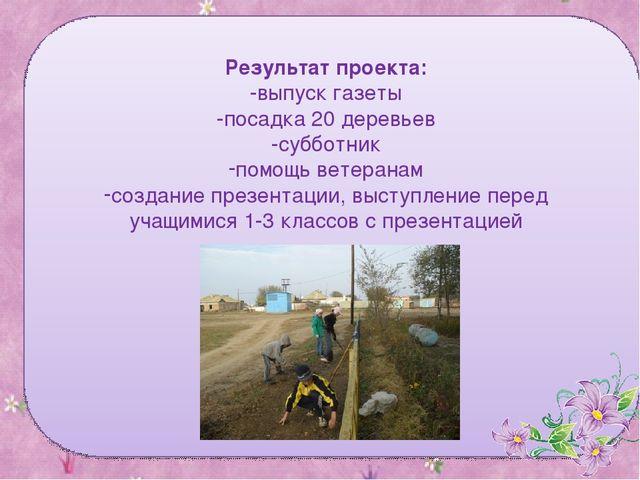 Результат проекта: -выпуск газеты -посадка 20 деревьев -субботник помощь вете...
