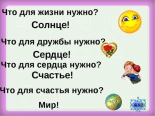 Что для жизни нужно? Солнце! Что для дружбы нужно? Сердце! Что для сердца нуж
