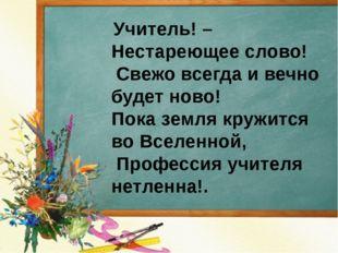 Учитель! – Нестареющее слово! Свежо всегда и вечно будет ново! Пока земля кр