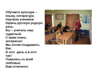 Обучаете культуре – языку, литературе. Научили учеников беречь русскую родную