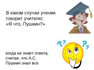 В каком случае ученик говорит учителю: «Я что, Пушкин?» когда не знает ответа