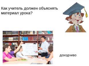 Как учитель должен объяснять материал урока? доходчиво