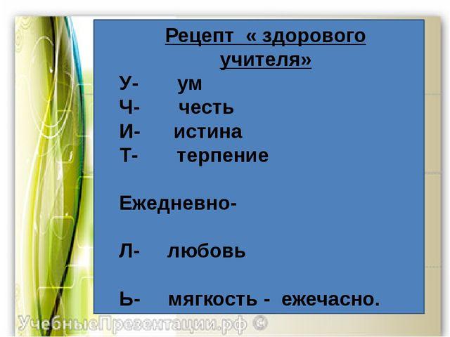 Рецепт « здорового учителя» У- ум Ч- честь И- истина Т- терпение  Ежедневно...