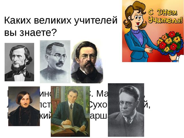 Каких великих учителей вы знаете? К.Д. Ушинский, А. С. Макаренко, Л.Н. Толсто...