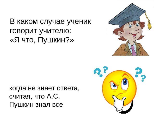 В каком случае ученик говорит учителю: «Я что, Пушкин?» когда не знает ответа...