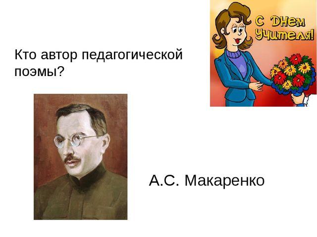 Кто автор педагогической поэмы? А.С. Макаренко