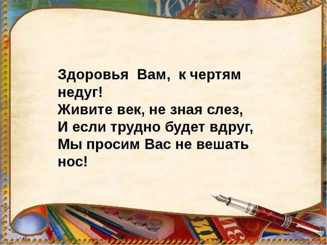 Здоровья Вам, к чертям недуг! Живите век, не зная слез, И если трудно будет в...