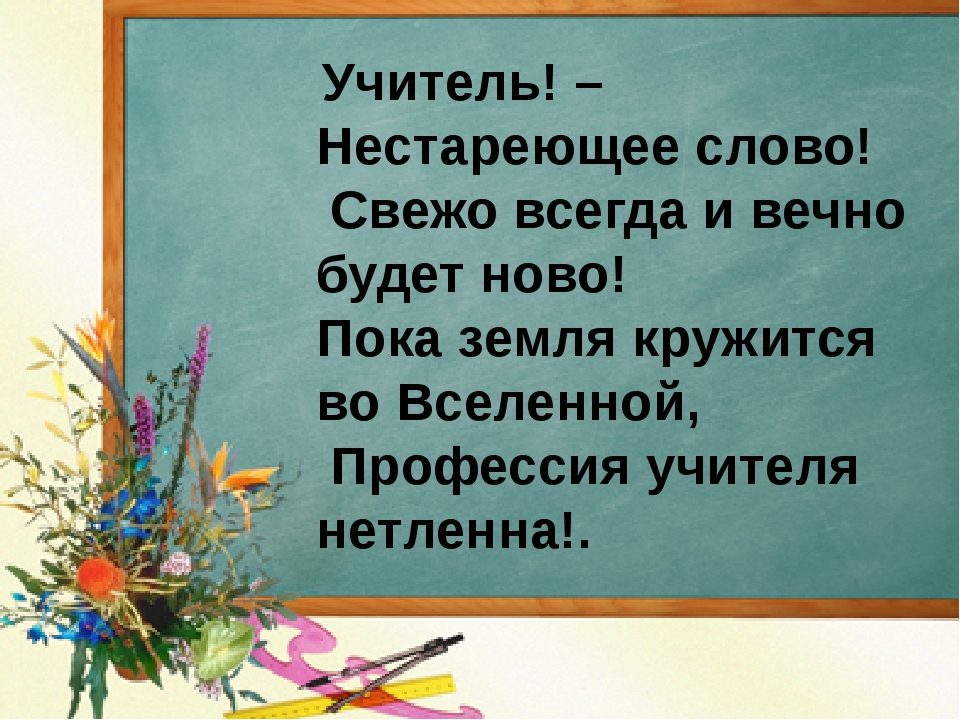 Учитель! – Нестареющее слово! Свежо всегда и вечно будет ново! Пока земля кр...
