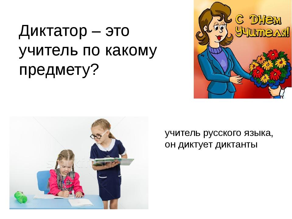 Диктатор – это учитель по какому предмету? учитель русского языка, он диктует...