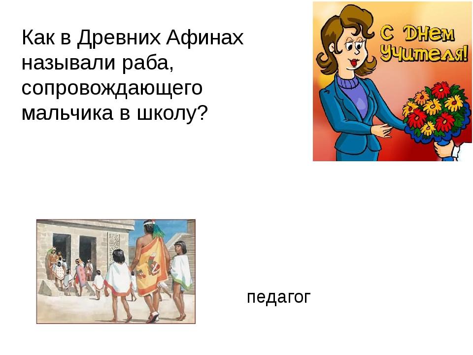 Как в Древних Афинах называли раба, сопровождающего мальчика в школу? педагог