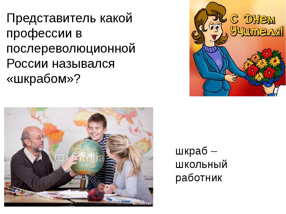 Представитель какой профессии в послереволюционной России назывался «шкрабом»...