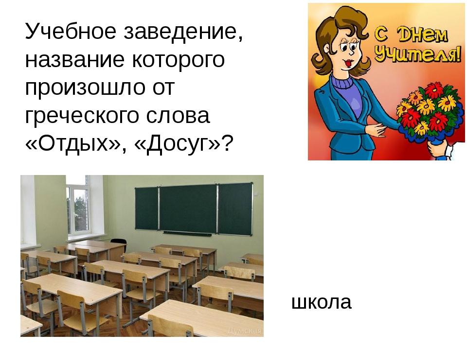 Учебное заведение, название которого произошло от греческого слова «Отдых», «...