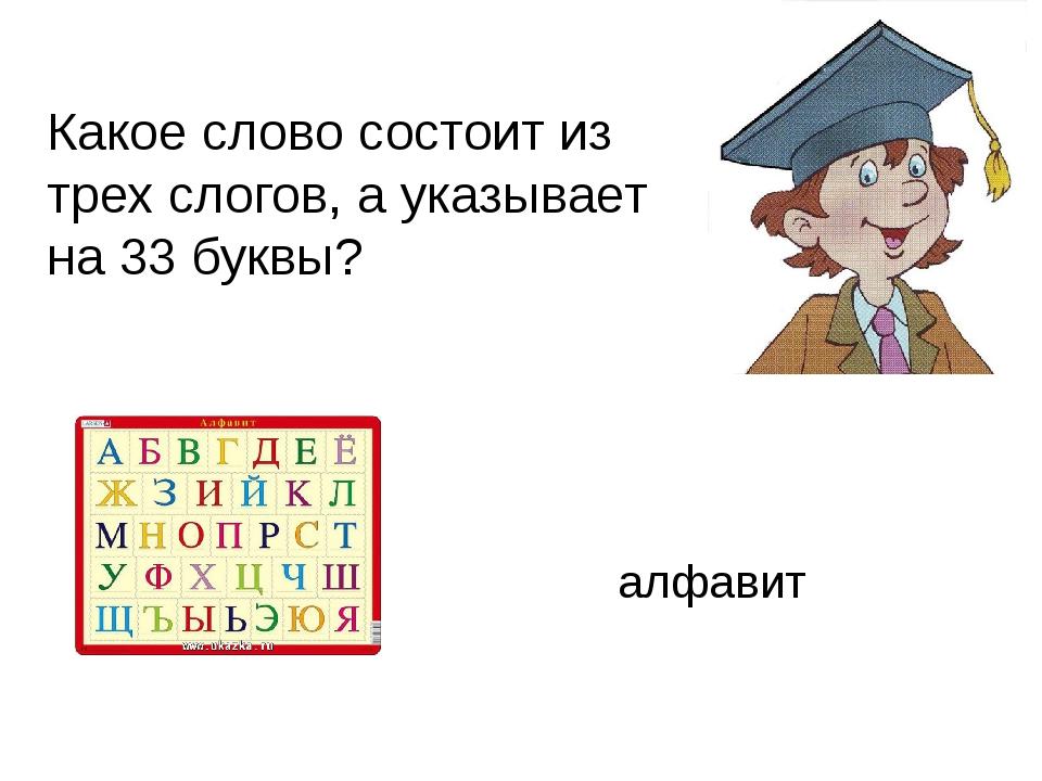 Какое слово состоит из трех слогов, а указывает на 33 буквы? алфавит