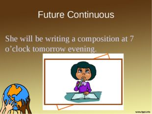Future Continuous She will be writing a composition at 7 o'clock tomorrow eve